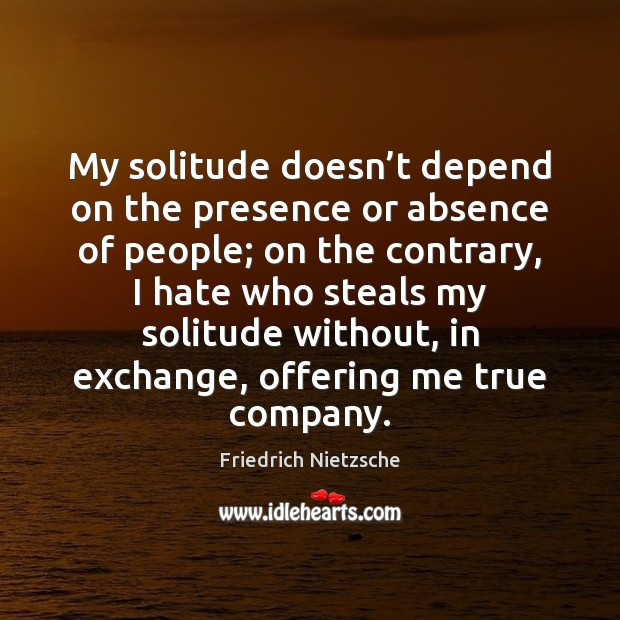 My solitude doesn't depend on the presence or absence of people; Image