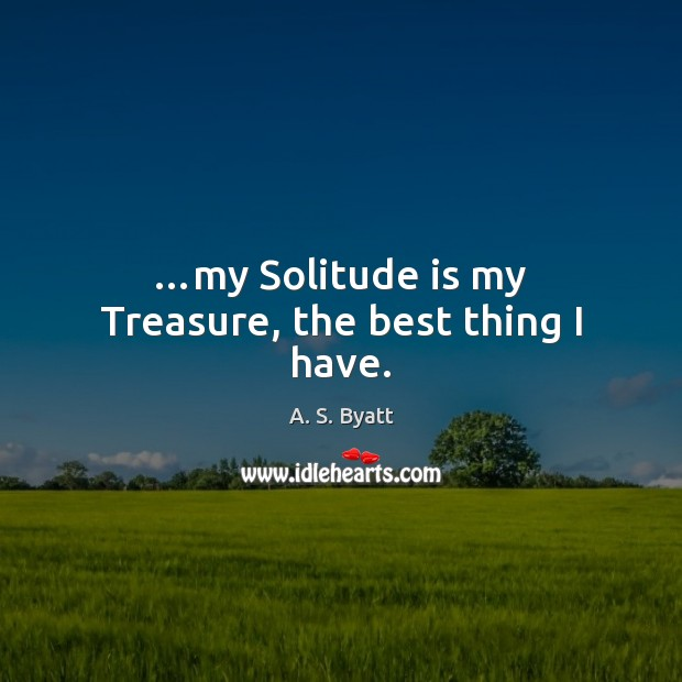 …my Solitude is my Treasure, the best thing I have. Image