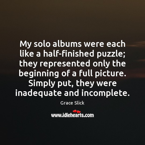 My solo albums were each like a half-finished puzzle; they represented only Grace Slick Picture Quote