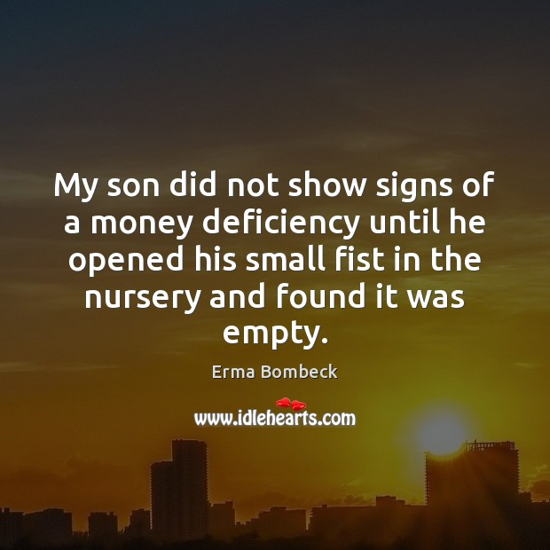My son did not show signs of a money deficiency until he Erma Bombeck Picture Quote