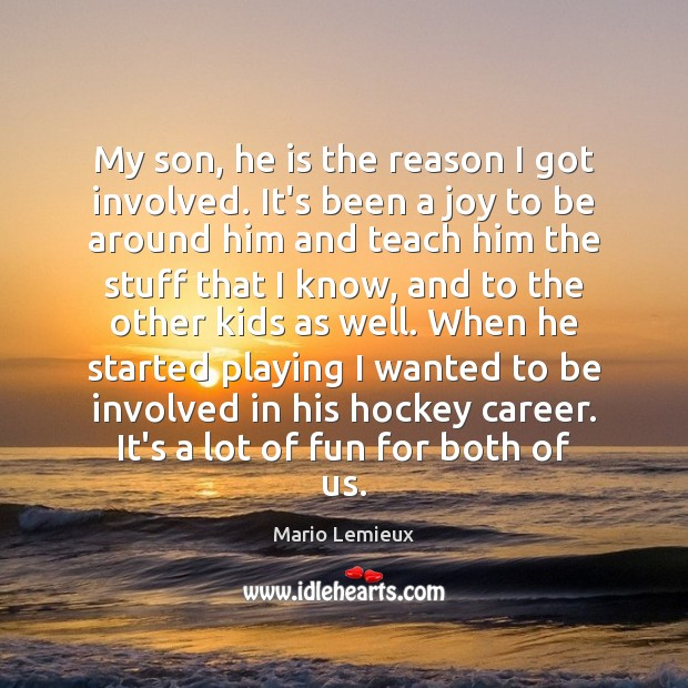 My son, he is the reason I got involved. It's been a Mario Lemieux Picture Quote