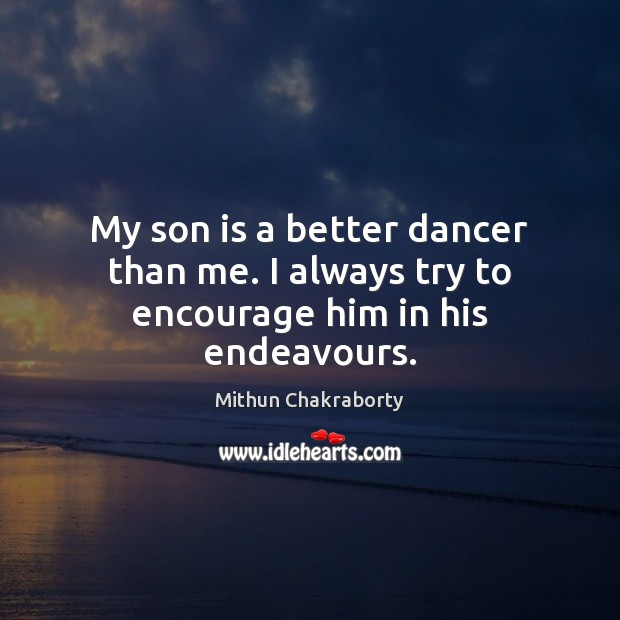 My son is a better dancer than me. I always try to encourage him in his endeavours. Son Quotes Image