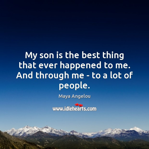 Image, My son is the best thing that ever happened to me. And through me – to a lot of people.