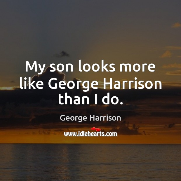 My son looks more like George Harrison than I do. George Harrison Picture Quote