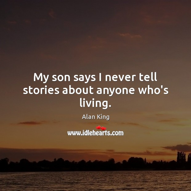 Image, My son says I never tell stories about anyone who's living.