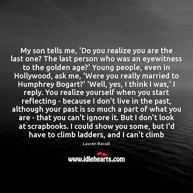 My son tells me, 'Do you realize you are the last one? Lauren Bacall Picture Quote