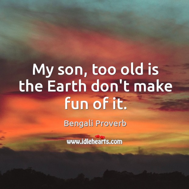 My son, too old is the earth don't make fun of it. Bengali Proverbs Image