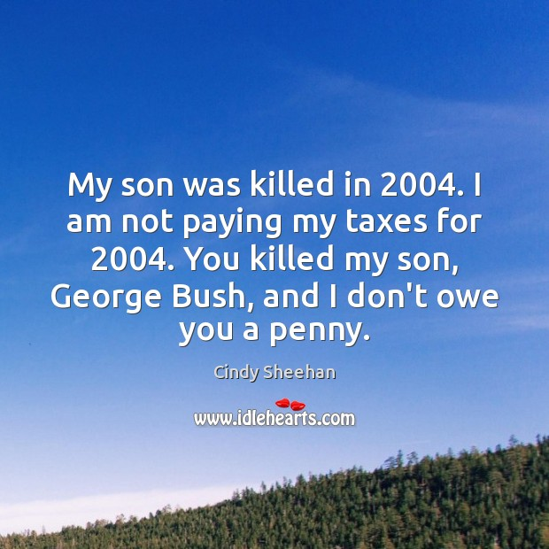 My son was killed in 2004. I am not paying my taxes for 2004. Cindy Sheehan Picture Quote