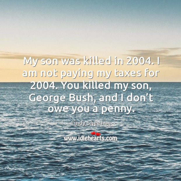 My son was killed in 2004. I am not paying my taxes for 2004. You killed my son, george bush, and I don't owe you a penny. Image