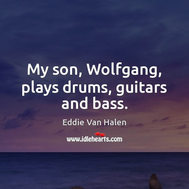 My son, Wolfgang, plays drums, guitars and bass. Eddie Van Halen Picture Quote