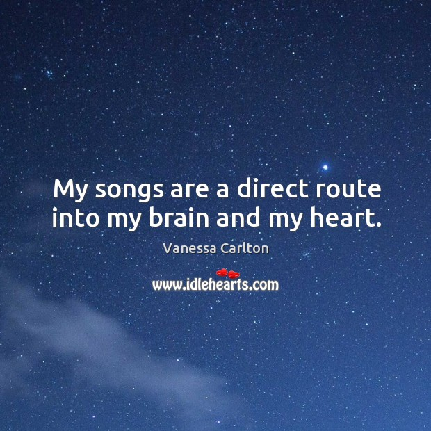 My songs are a direct route into my brain and my heart. Vanessa Carlton Picture Quote