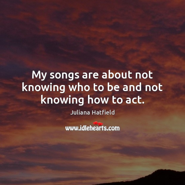 My songs are about not knowing who to be and not knowing how to act. Juliana Hatfield Picture Quote