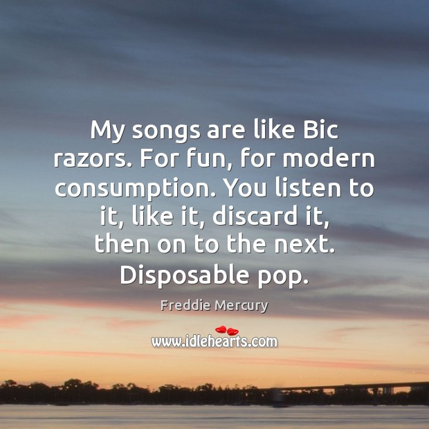 My songs are like Bic razors. For fun, for modern consumption. You Freddie Mercury Picture Quote