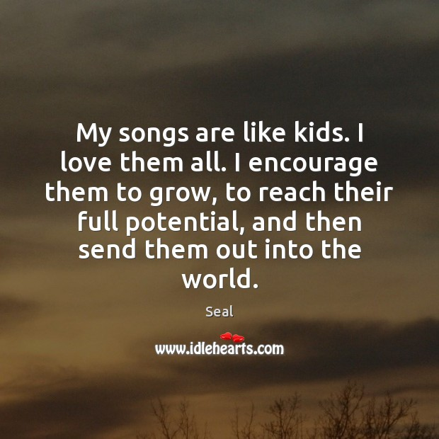 Image, My songs are like kids. I love them all. I encourage them
