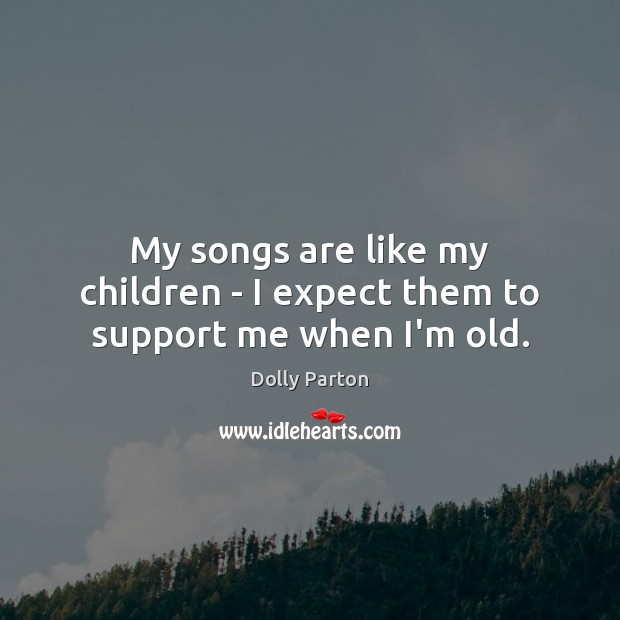 My songs are like my children – I expect them to support me when I'm old. Dolly Parton Picture Quote