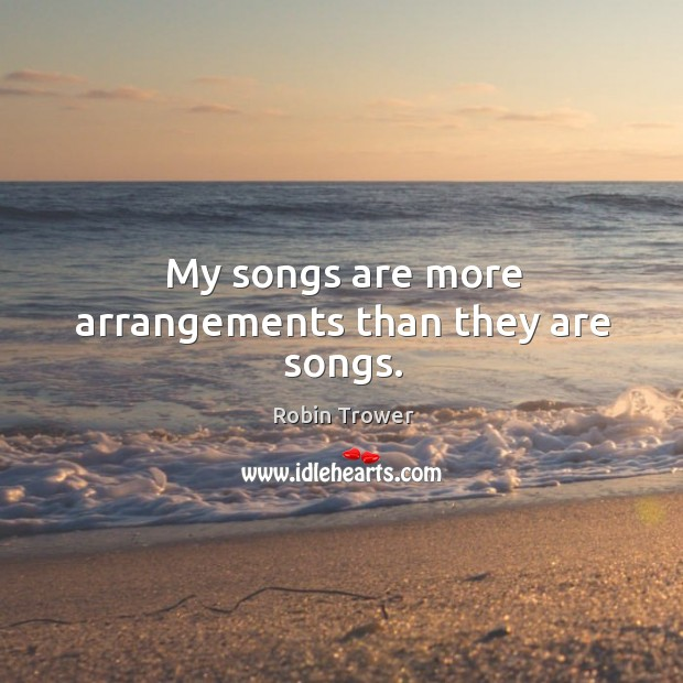 My songs are more arrangements than they are songs. Robin Trower Picture Quote