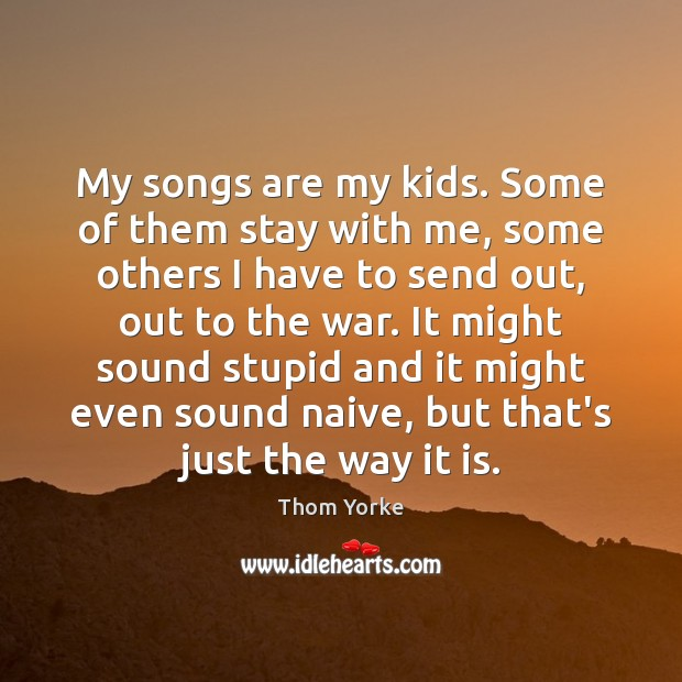 My songs are my kids. Some of them stay with me, some Image