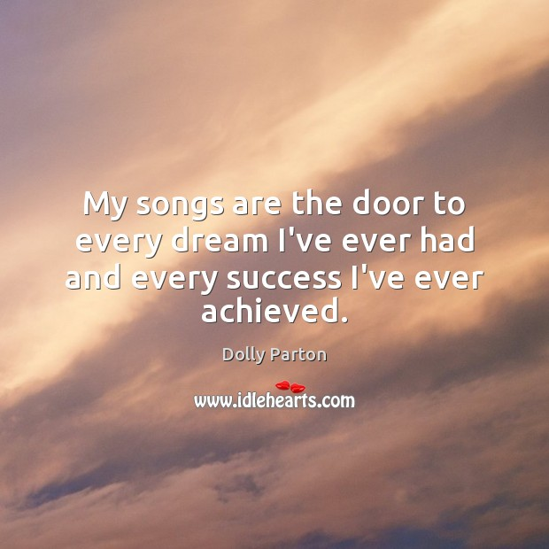 My songs are the door to every dream I've ever had and every success I've ever achieved. Image