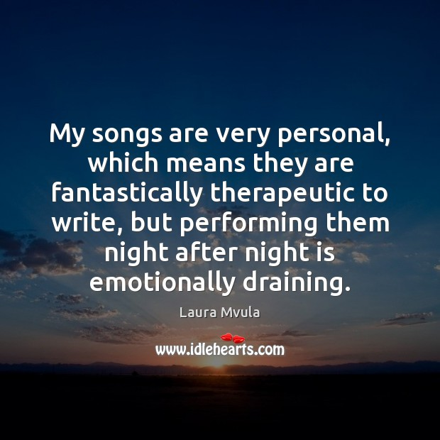 My songs are very personal, which means they are fantastically therapeutic to Image