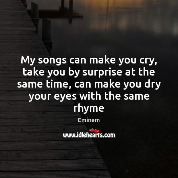 Image, My songs can make you cry, take you by surprise at the