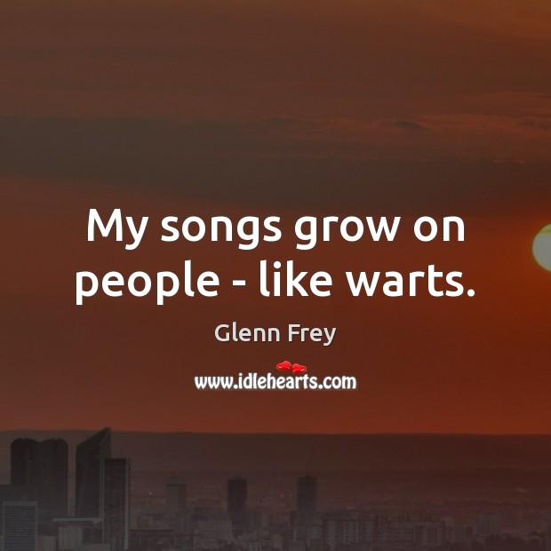 My songs grow on people – like warts. Image