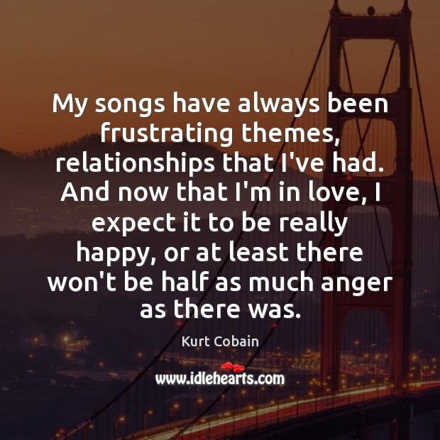 My songs have always been frustrating themes, relationships that I've had. And Kurt Cobain Picture Quote