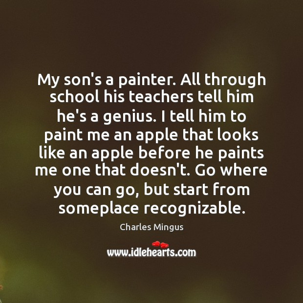 My son's a painter. All through school his teachers tell him he's Charles Mingus Picture Quote