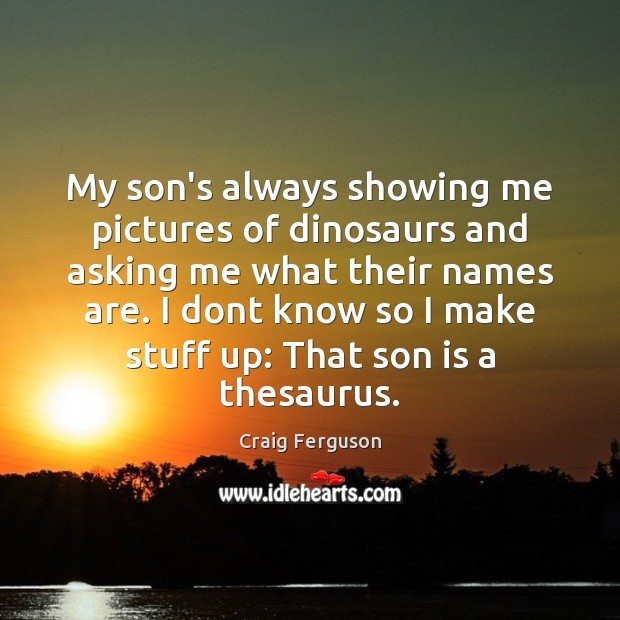 My son's always showing me pictures of dinosaurs and asking me what Son Quotes Image