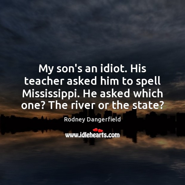 Image, My son's an idiot. His teacher asked him to spell Mississippi. He