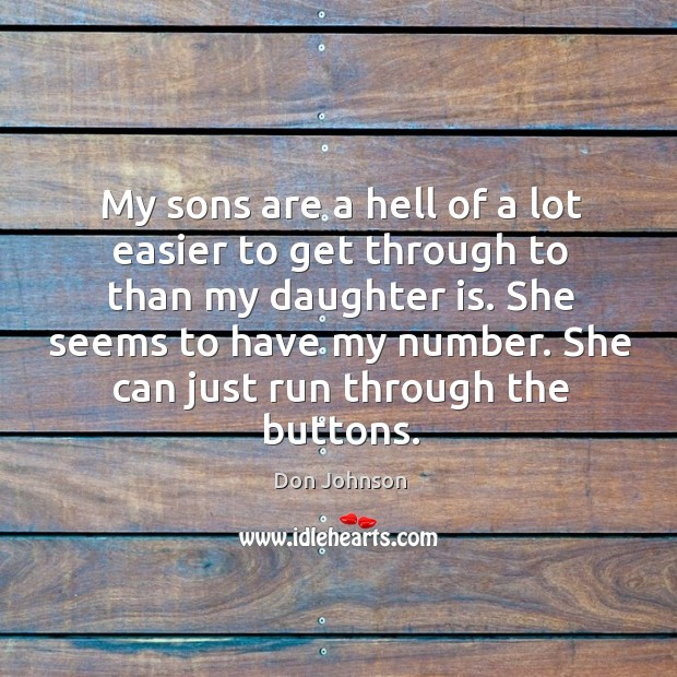 My sons are a hell of a lot easier to get through to than my daughter is. Don Johnson Picture Quote