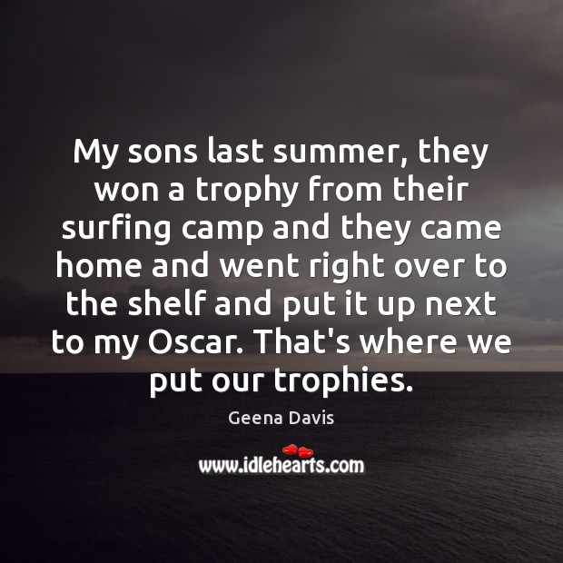 My sons last summer, they won a trophy from their surfing camp Geena Davis Picture Quote