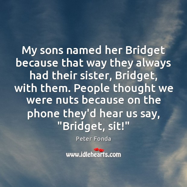 My sons named her Bridget because that way they always had their Image