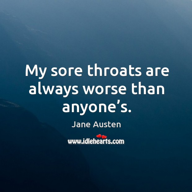 Image, My sore throats are always worse than anyone's.