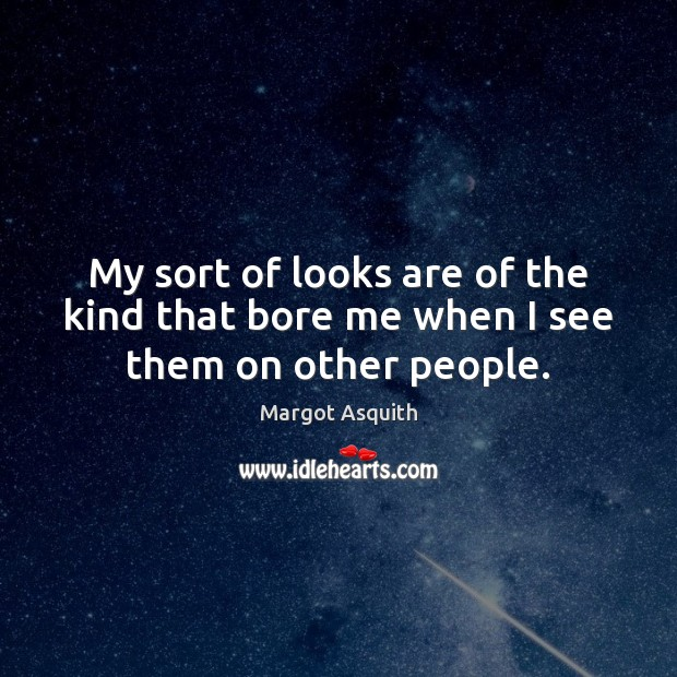 My sort of looks are of the kind that bore me when I see them on other people. Margot Asquith Picture Quote