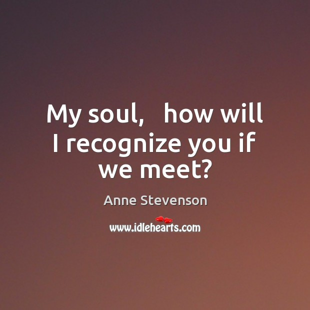 Image, My soul,   how will I recognize you if we meet?