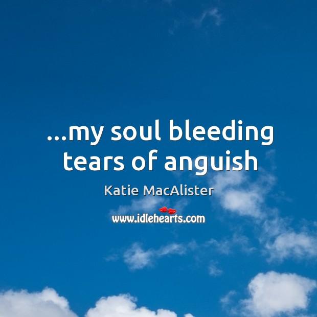 Image, …my soul bleeding tears of anguish