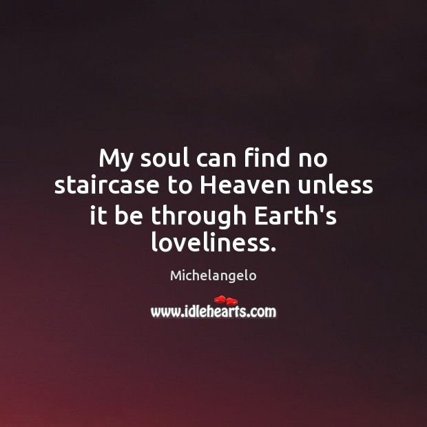 Image, My soul can find no staircase to Heaven unless it be through Earth's loveliness.