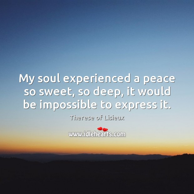 Image, My soul experienced a peace so sweet, so deep, it would be impossible to express it.