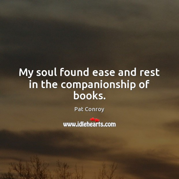 My soul found ease and rest in the companionship of books. Pat Conroy Picture Quote