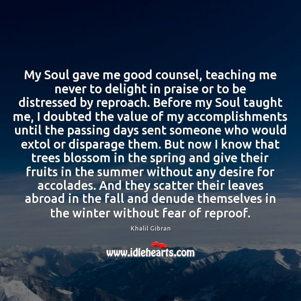 My Soul gave me good counsel, teaching me never to delight in Khalil Gibran Picture Quote