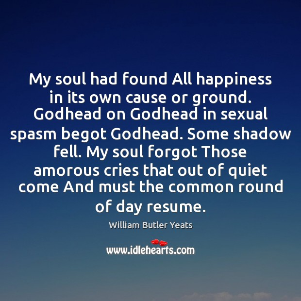 Image, My soul had found All happiness in its own cause or ground.