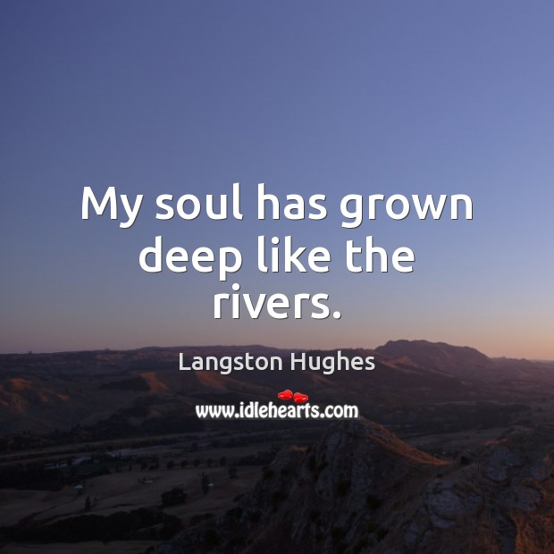 My soul has grown deep like the rivers. Langston Hughes Picture Quote