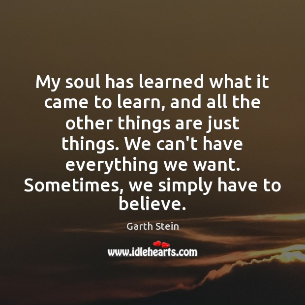 My soul has learned what it came to learn, and all the Garth Stein Picture Quote