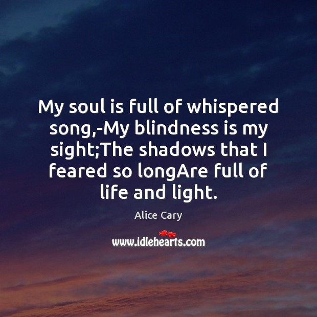 Image, My soul is full of whispered song,-My blindness is my sight;
