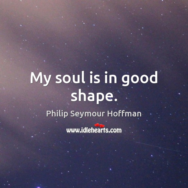 My soul is in good shape. Philip Seymour Hoffman Picture Quote