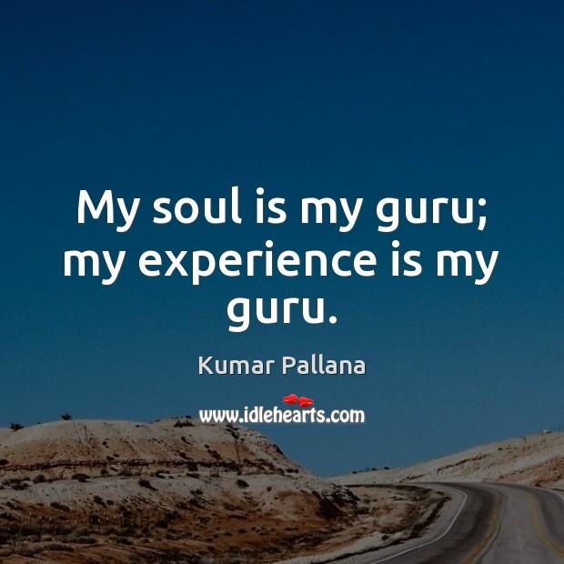 My soul is my guru; my experience is my guru. Experience Quotes Image