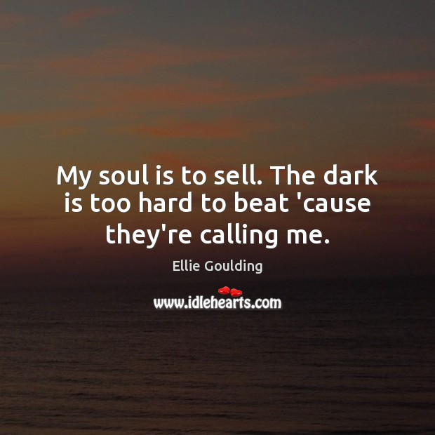 My soul is to sell. The dark is too hard to beat 'cause they're calling me. Ellie Goulding Picture Quote