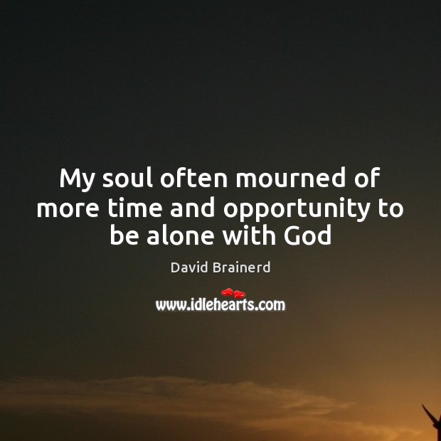 My soul often mourned of more time and opportunity to be alone with God Image