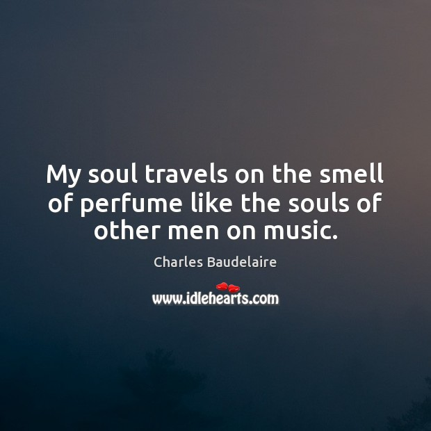 My soul travels on the smell of perfume like the souls of other men on music. Image