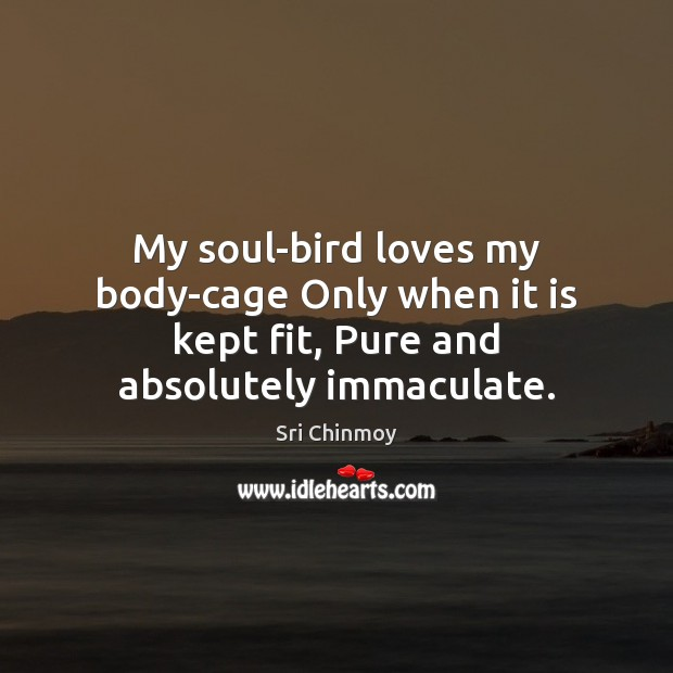 My soul-bird loves my body-cage Only when it is kept fit, Pure and absolutely immaculate. Image